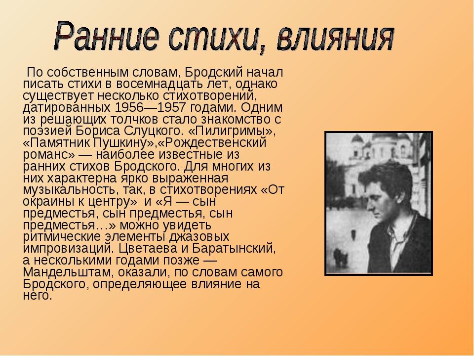 По собственным словам, Бродский начал писать стихи в восемнадцать лет, однак...