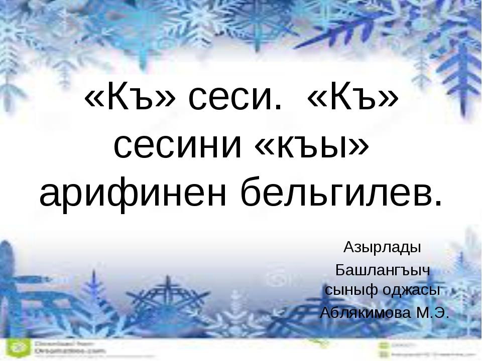 «Къ» сеси. «Къ» сесини «къы» арифинен бельгилев. Азырлады Башлангъыч сыныф од...