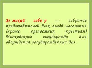 Зе́мский собо́р — собрание представителей всех слоёв населения (кроме крепост
