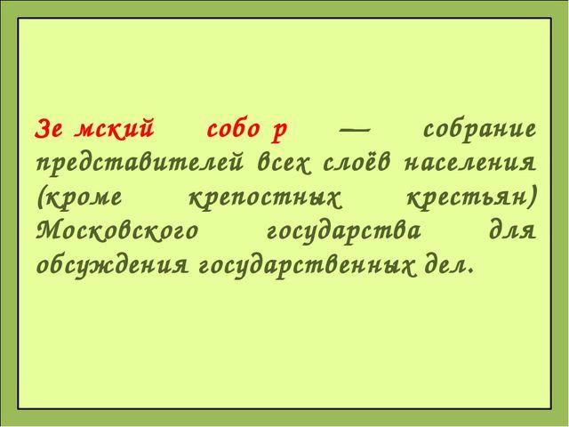Зе́мский собо́р — собрание представителей всех слоёв населения (кроме крепост...