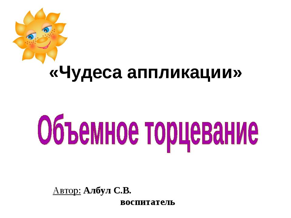 «Чудеса аппликации» Автор: Албул С.В. воспитатель