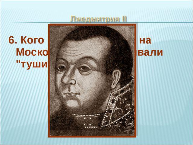 """6. Кого из претендентов на Московский трон называли """"тушинским вором""""?"""