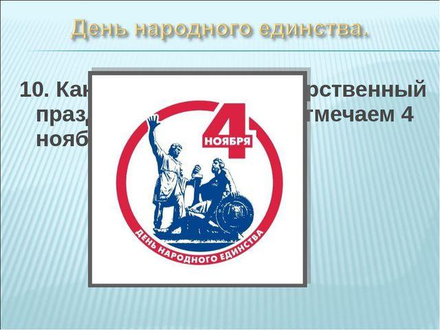 10. Как называется государственный праздник, который мы отмечаем 4 ноября?