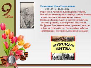 Пальчиков Илья Пантелеевич 20.01.1915 – 10.06.1990г. Родился в г Армавир ,Кр