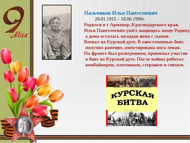 Пальчиков Илья Пантелеевич 20.01.1915 – 10.06.1990г. Родился в г Армавир ,Кр...