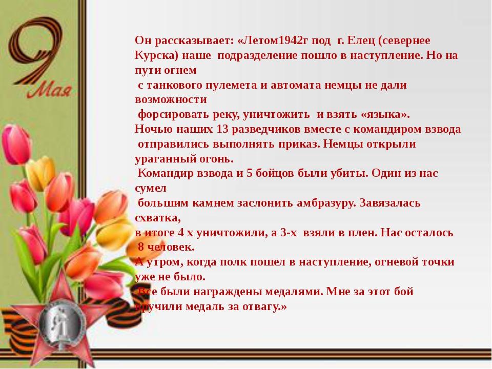 Он рассказывает: «Летом1942г под г. Елец (севернее Курска) наше подразделени...
