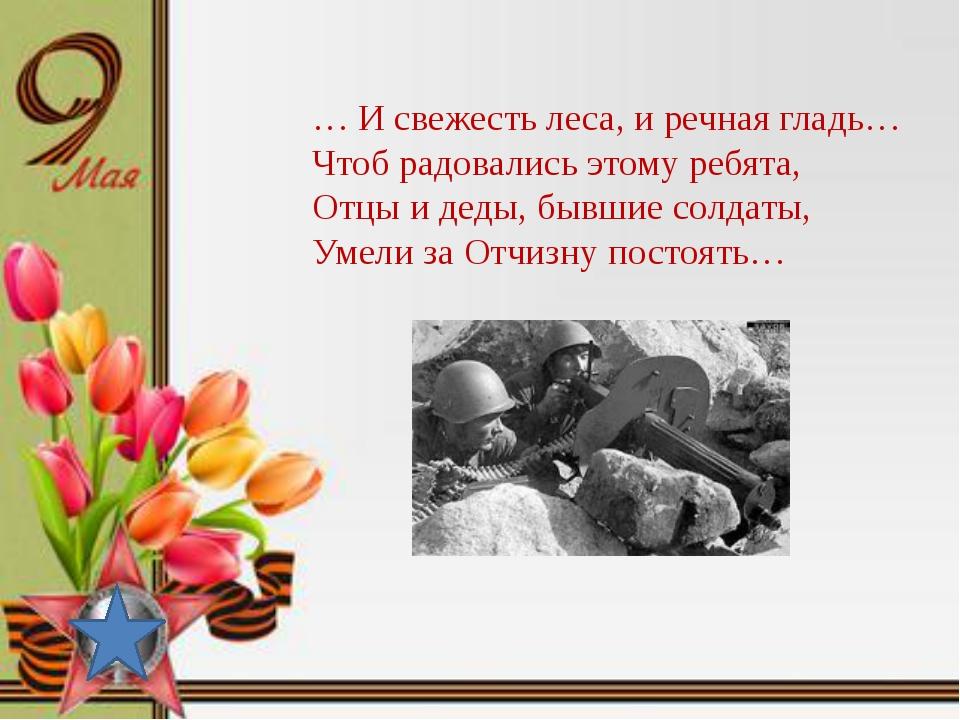… И свежесть леса, и речная гладь… Чтоб радовались этому ребята, Отцы и деды...