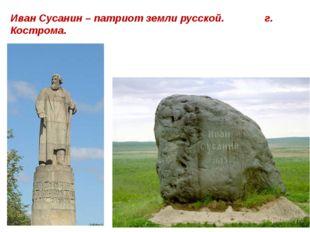 Иван Сусанин – патриот земли русской. г. Кострома.