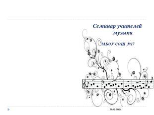 Семинар учителей музыки МБОУ СОШ №17 20.02.2015г