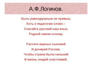 А.Ф.Логинов. Быть равнодушным не привык, Есть к педагогам слово – Спасайте ру