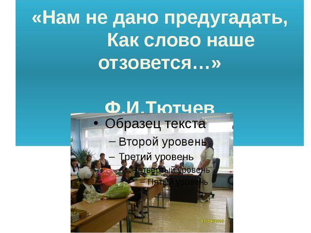 «Нам не дано предугадать, Как слово наше отзовется…» Ф.И.Тютчев