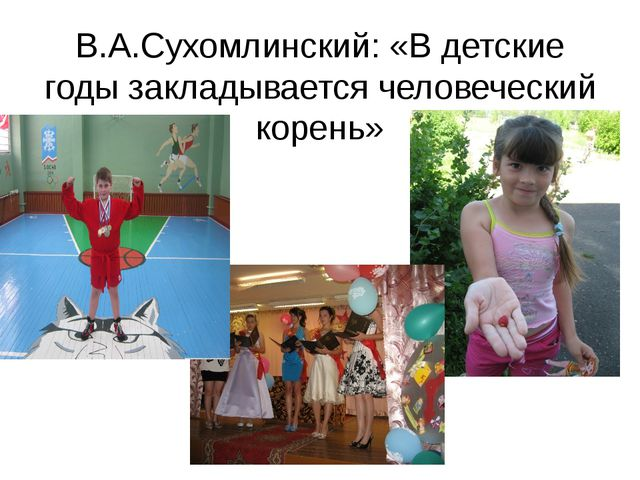 В.А.Сухомлинский: «В детские годы закладывается человеческий корень»