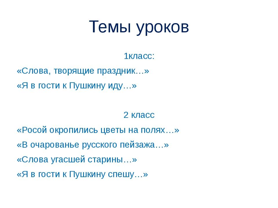 Темы уроков 1класс: «Слова, творящие праздник…» «Я в гости к Пушкину иду…» 2...