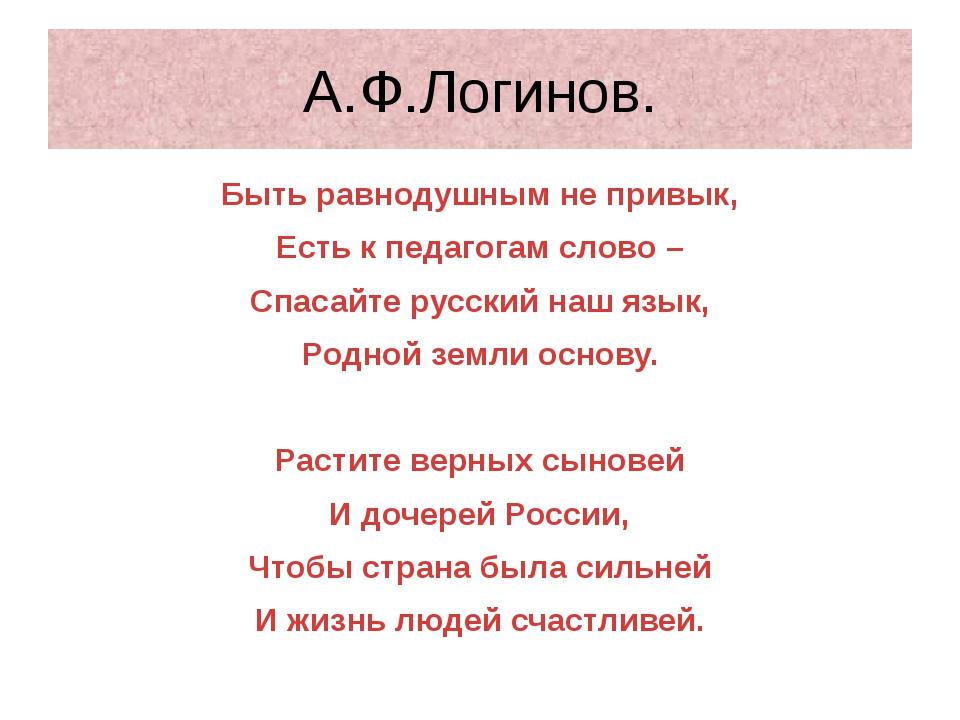 А.Ф.Логинов. Быть равнодушным не привык, Есть к педагогам слово – Спасайте ру...