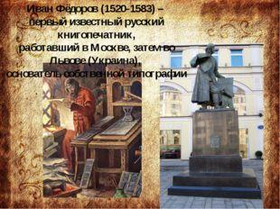 Иван Фёдоров (1520-1583) – первый известный русский книгопечатник, работавши