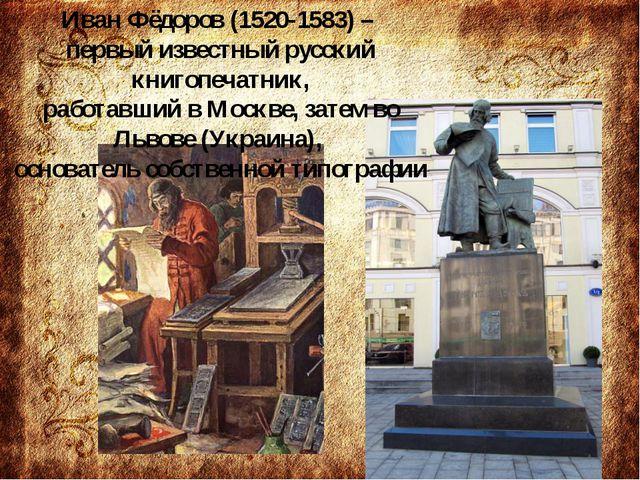 Иван Фёдоров (1520-1583) – первый известный русский книгопечатник, работавши...