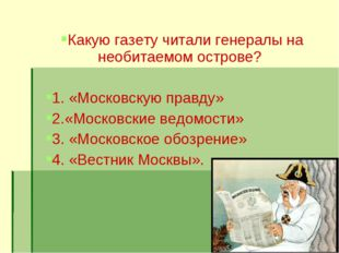 Какую газету читали генералы на необитаемом острове? 1. «Московскую правду» 2