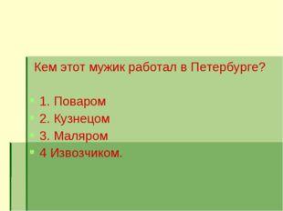 Кем этот мужик работал в Петербурге? 1. Поваром 2. Кузнецом 3. Маляром 4 Изво