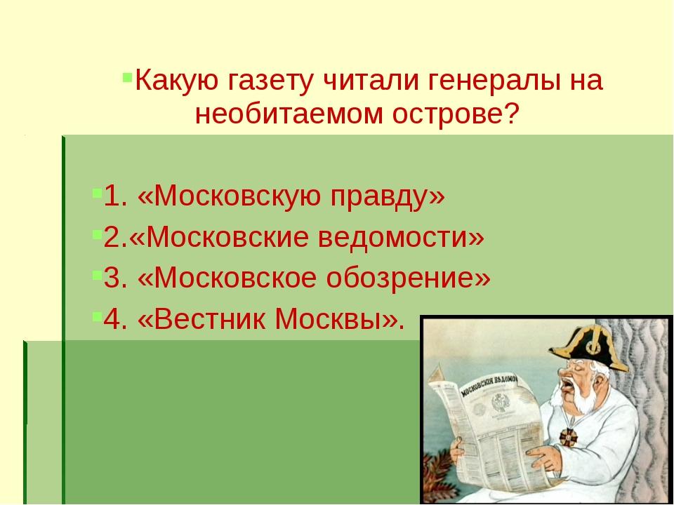 Какую газету читали генералы на необитаемом острове? 1. «Московскую правду» 2...