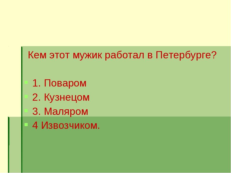 Кем этот мужик работал в Петербурге? 1. Поваром 2. Кузнецом 3. Маляром 4 Изво...
