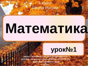 Математика урок№1 4 класс Школа России ©pechenkinasv Автор: Печенкина Светла