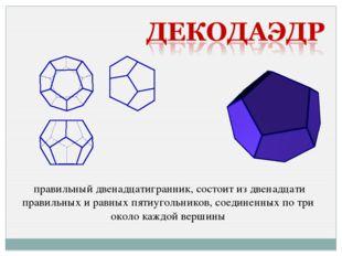 правильный двенадцатигранник, состоит из двенадцати правильных и равных пяти