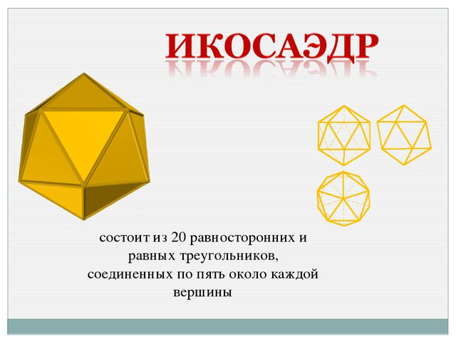 состоит из 20 равносторонних и равных треугольников, соединенных по пять окол...