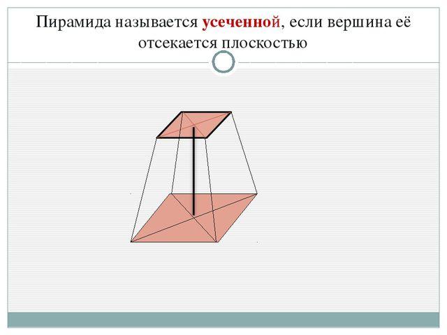 Пирамида называется усеченной, если вершина её отсекается плоскостью