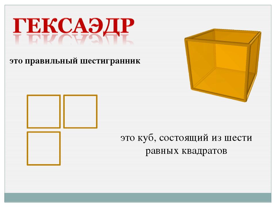 это правильный шестигранник это куб, состоящий из шести равных квадратов