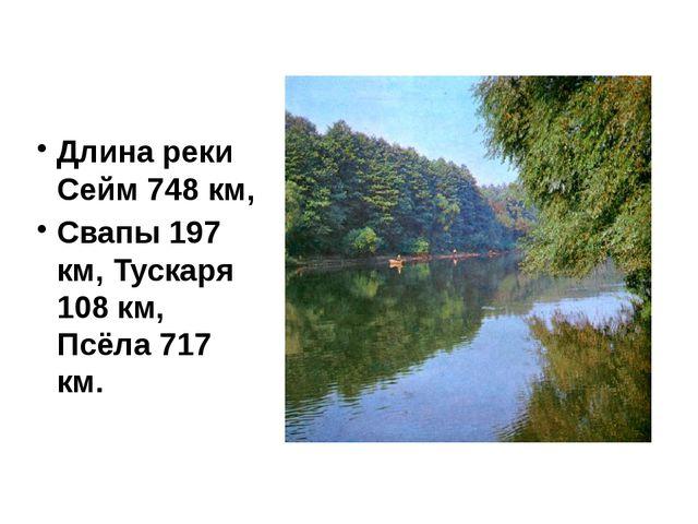Длина реки Сейм 748 км, Свапы 197 км, Тускаря 108 км, Псёла 717 км.