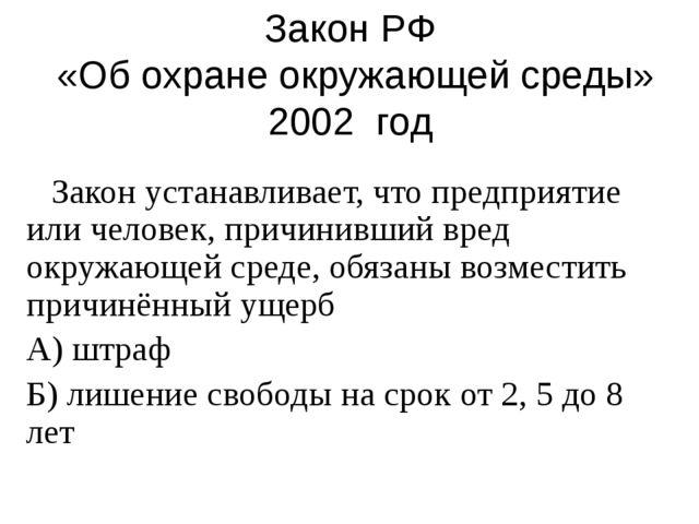 Закон РФ «Об охране окружающей среды» 2002 год Закон устанавливает, что предп...