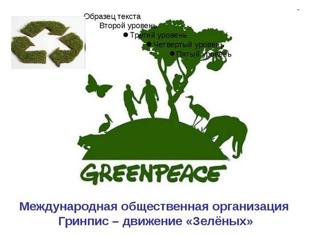Международная общественная организация Гринпис – движение «Зелёных»