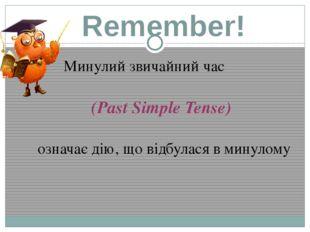 Remember! Минулий звичайний час (Past Simple Tense) означає дію, що відбулася