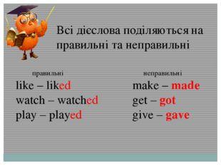 Всі дієслова поділяються на правильні та неправильні правильні like – liked w