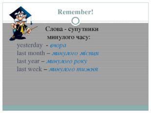 Remember! Слова - супутники минулого часу: yesterday - вчора last month – мин