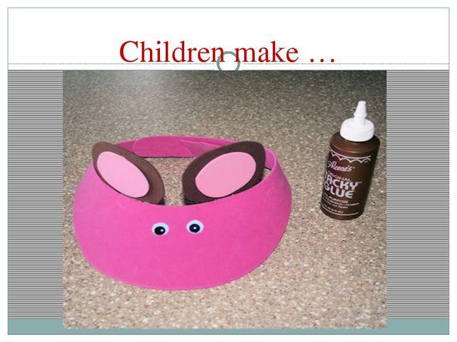 Children make …