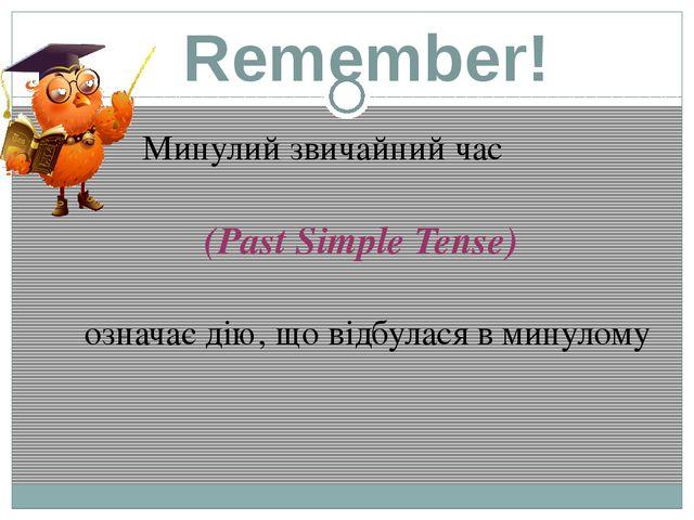 Remember! Минулий звичайний час (Past Simple Tense) означає дію, що відбулася...
