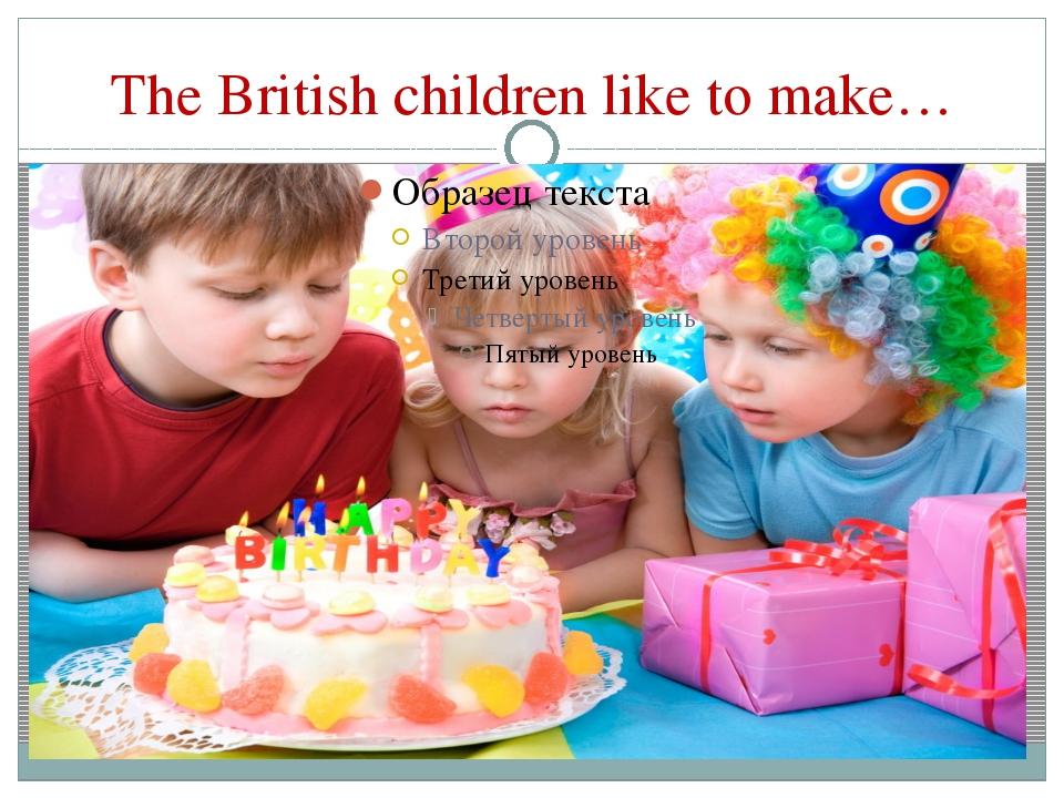 The British children like to make…