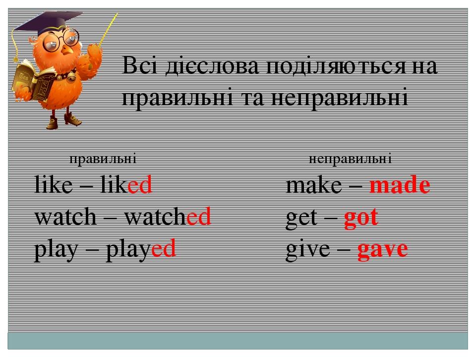 Всі дієслова поділяються на правильні та неправильні правильні like – liked w...