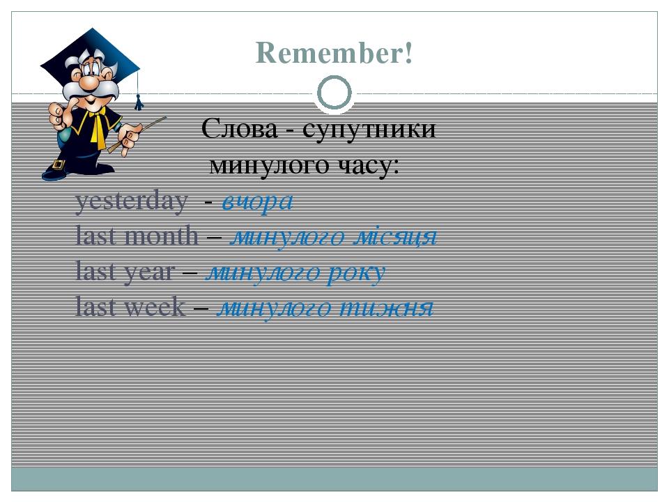 Remember! Слова - супутники минулого часу: yesterday - вчора last month – мин...
