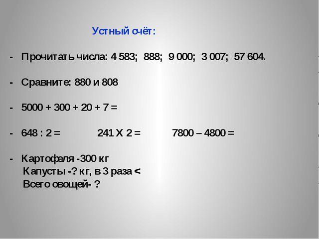 Устный счёт: - Прочитать числа: 4 583; 888; 9 000; 3 007; 57 604. - Сравните...