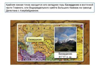 Крайняя южная точка находится юго-западнее горыБазардюзюв восточной части Г