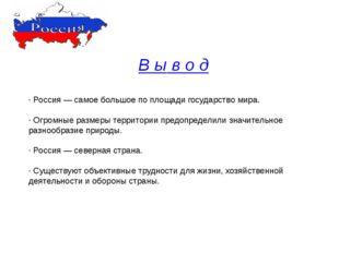 В ы в о д · Россия — самое большое по площади государство мира. · Огромные ра