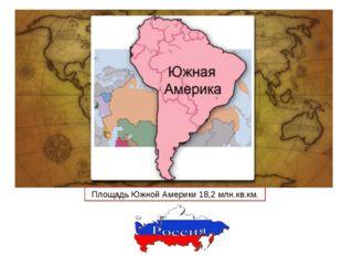 Площадь Южной Америки 18,2 млн.кв.км.