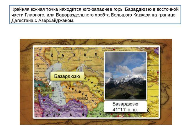 Крайняя южная точка находится юго-западнее горыБазардюзюв восточной части Г...