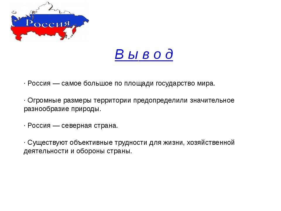 В ы в о д · Россия — самое большое по площади государство мира. · Огромные ра...