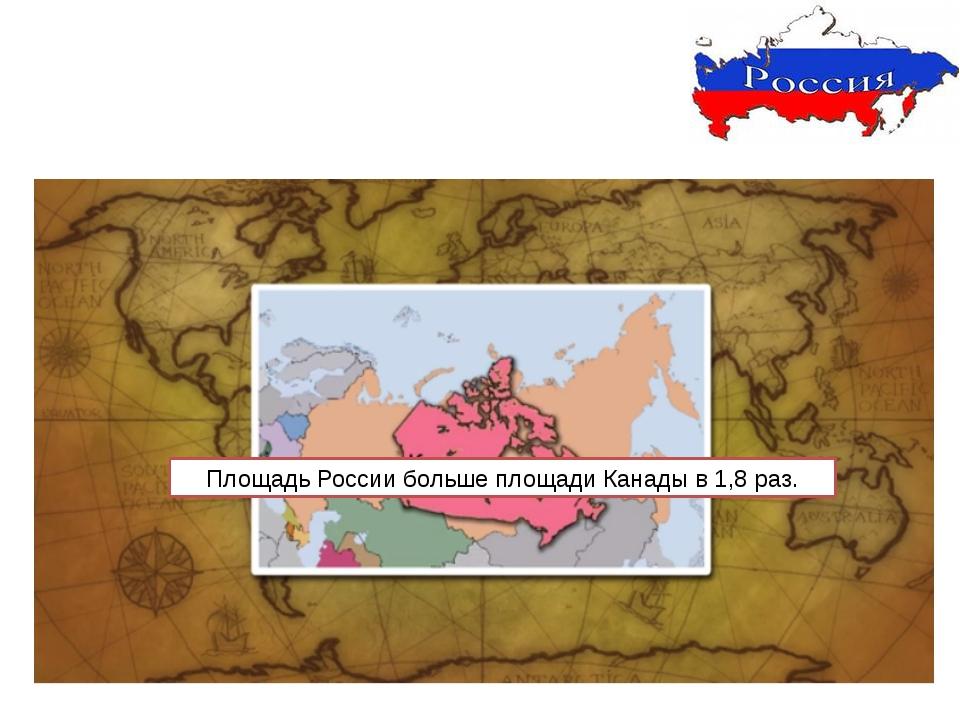 Площадь России больше площади Канады в 1,8 раз.
