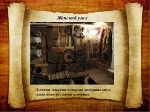 Женский угол Долгими зимними вечерами женщины здесь ткали полотно, плели поло