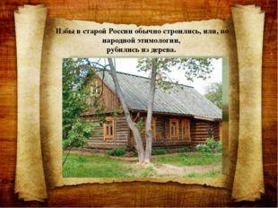 Избы в старой России обычно строились, или, по народной этимологии, рубились