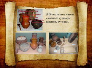 В быту использовали глиняные кувшины, крынки, чугунки.